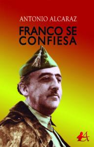 Portada del libro Franco se confieza de Antonio Alcaraz. Editorial Adarve, Escritores de hoy