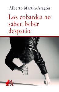 Portada del libro Los cobardes no saben beber despacio de Alberto Martín Aragón. Editorial Adarve, Editoriales de España