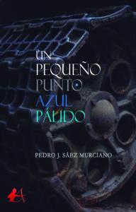 Portada del libro Un pequeño punto azul pálido de Pedro J Sáez Murciano. Editorial Adarve, Escritores de hoy