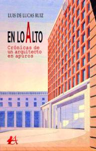 Portada del libro En lo alto Crónicas de un arquitecto en apuros de Luis de Lucas Ruiz. Editorial Adarve, Escritores de hoy