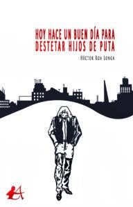 Portada del libro Hoy hace un buen día para destetar hijos de puta de Héctor Roa Longa. Editorial Adarve, Publicar un libro
