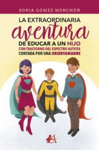 Portada del libro La extraordinaria aventura de educar a un hijo con TEA contada por una orientamadre de Sonia Gómez Menchón. Editorial Adarve, Escritores de hoy