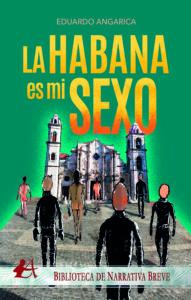 La Habana es mi sexo de Eduardo Angarica. Editorial Adarve. Biblioteca de Narrativa Breve. Publicar un libro
